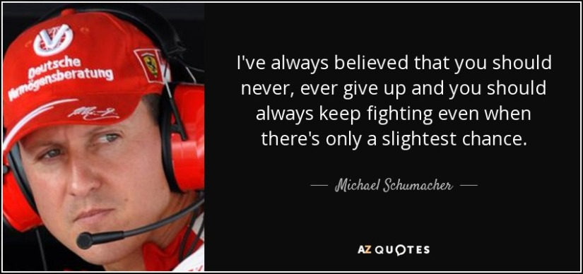 quote-i-ve-always-believed-that-you-should-never-ever-give-up-and-you-should-always-keep-fighting-michael-schumacher-71-45-27